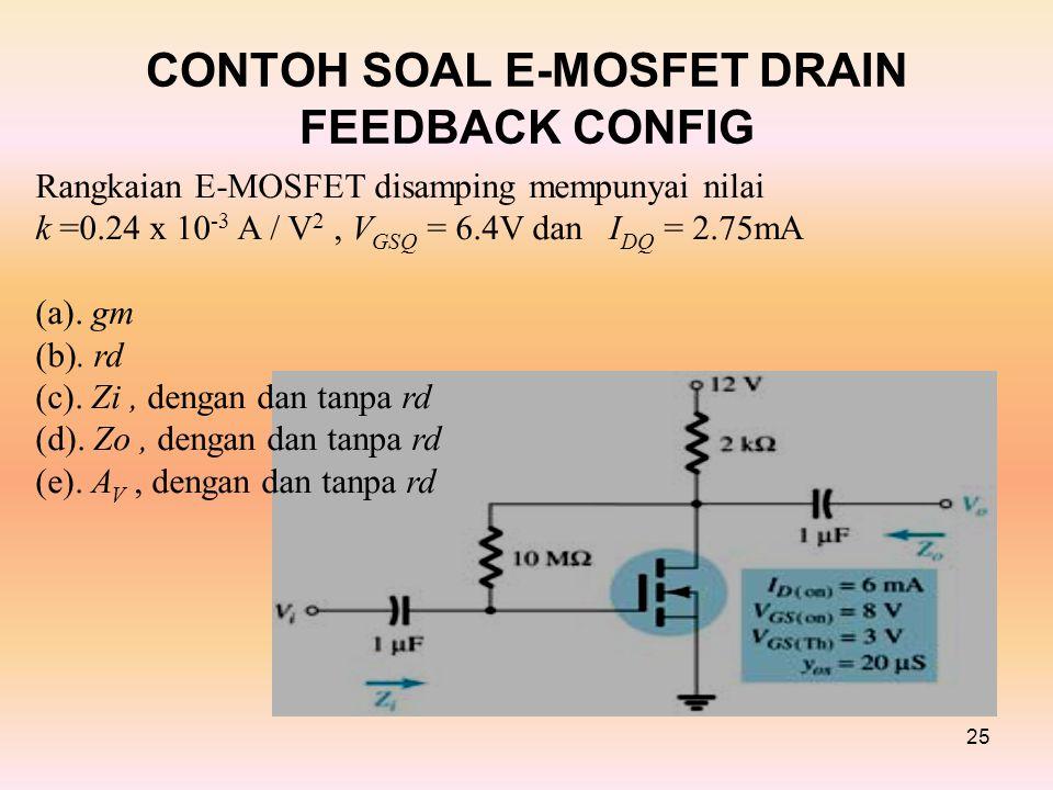 CONTOH SOAL E-MOSFET DRAIN FEEDBACK CONFIG 25 Rangkaian E-MOSFET disamping mempunyai nilai k =0.24 x 10 -3 A / V 2, V GSQ = 6.4V dan I DQ = 2.75mA (a).