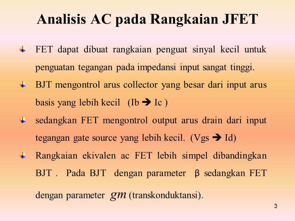 Analisis AC pada Rangkaian JFET 3 FET dapat dibuat rangkaian penguat sinyal kecil untuk penguatan tegangan pada impedansi input sangat tinggi. BJT men