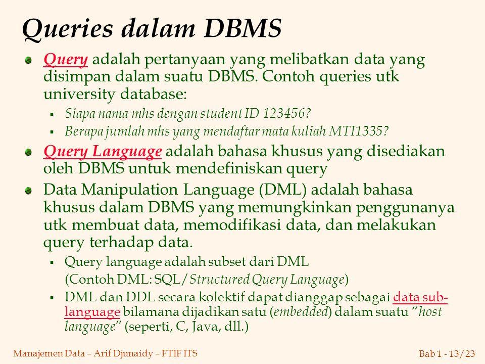 Bab 1 - 13/23 Manajemen Data – Arif Djunaidy – FTIF ITS Queries dalam DBMS Query adalah pertanyaan yang melibatkan data yang disimpan dalam suatu DBMS