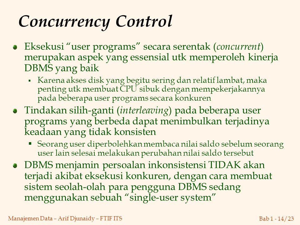"""Bab 1 - 14/23 Manajemen Data – Arif Djunaidy – FTIF ITS Concurrency Control Eksekusi """"user programs"""" secara serentak ( concurrent ) merupakan aspek ya"""