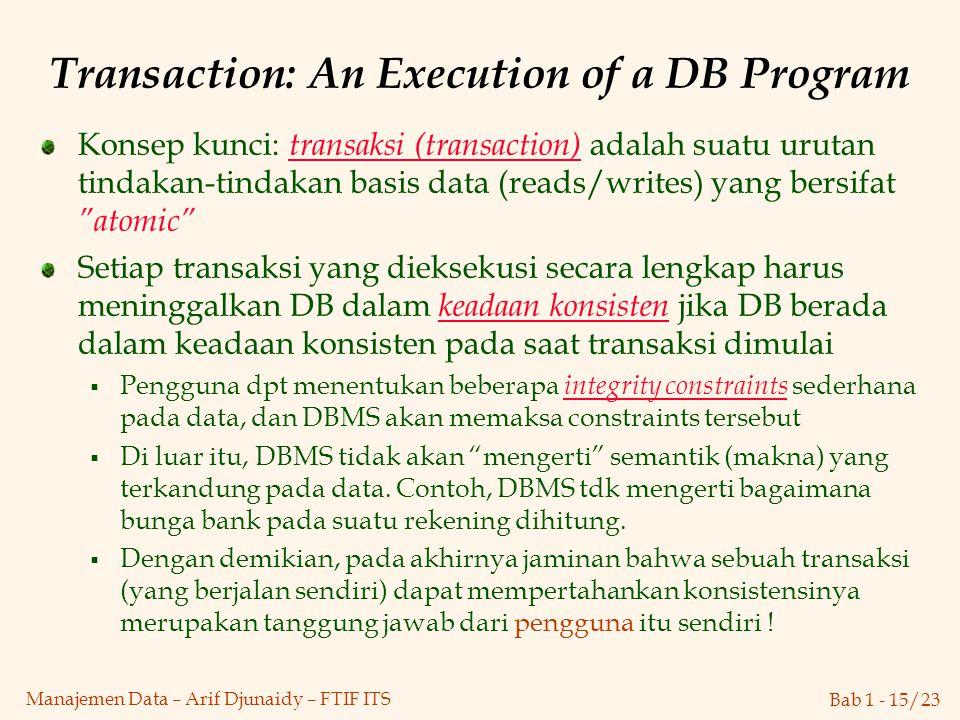 Bab 1 - 15/23 Manajemen Data – Arif Djunaidy – FTIF ITS Transaction: An Execution of a DB Program Konsep kunci: transaksi (transaction) adalah suatu u
