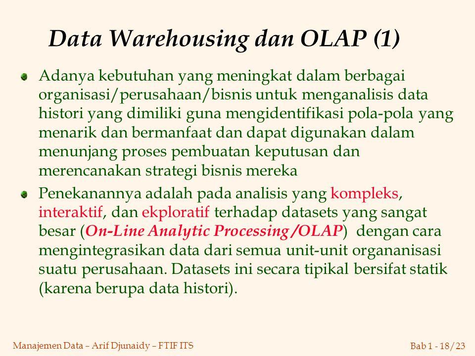 Bab 1 - 18/23 Manajemen Data – Arif Djunaidy – FTIF ITS Data Warehousing dan OLAP (1) Adanya kebutuhan yang meningkat dalam berbagai organisasi/perusa