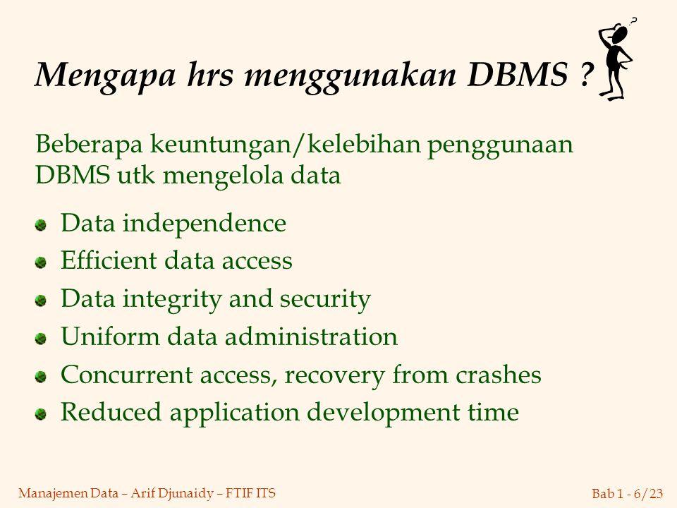 Bab 1 - 6/23 Manajemen Data – Arif Djunaidy – FTIF ITS Mengapa hrs menggunakan DBMS ? Data independence Efficient data access Data integrity and secur