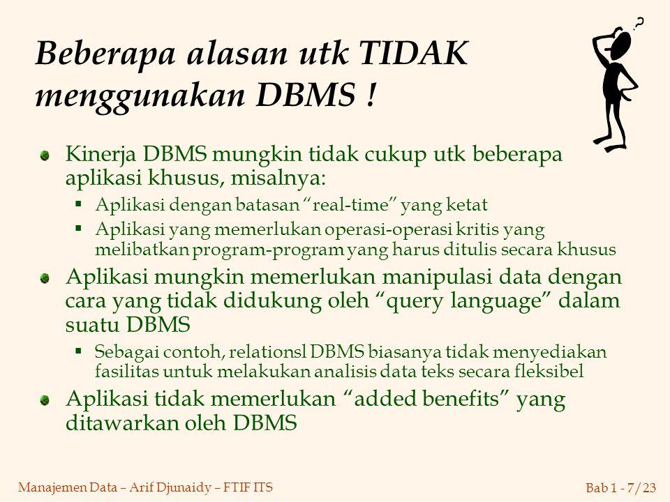 Bab 1 - 7/23 Manajemen Data – Arif Djunaidy – FTIF ITS Beberapa alasan utk TIDAK menggunakan DBMS ! Kinerja DBMS mungkin tidak cukup utk beberapa apli