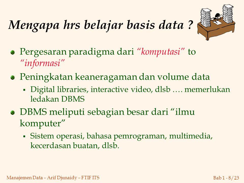 "Bab 1 - 8/23 Manajemen Data – Arif Djunaidy – FTIF ITS Mengapa hrs belajar basis data ? Pergesaran paradigma dari ""komputasi"" to ""informasi"" Peningkat"