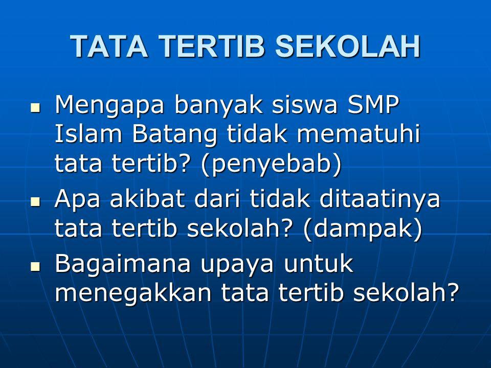 TATA TERTIB SEKOLAH Mengapa banyak siswa SMP Islam Batang tidak mematuhi tata tertib? (penyebab) Mengapa banyak siswa SMP Islam Batang tidak mematuhi