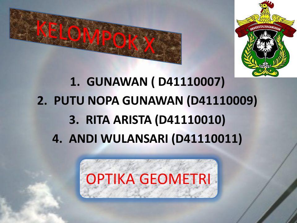 1.GUNAWAN ( D41110007) 2.PUTU NOPA GUNAWAN (D41110009) 3.RITA ARISTA (D41110010) 4.ANDI WULANSARI (D41110011) OPTIKA GEOMETRI
