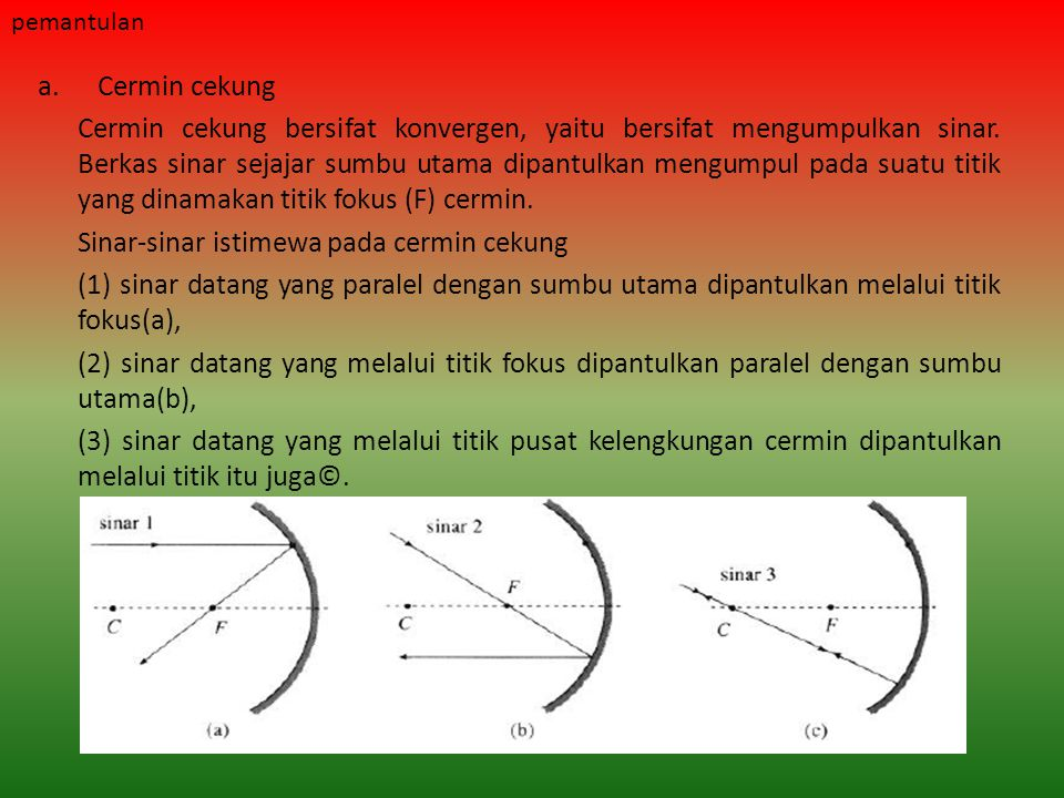 a.Cermin cekung Cermin cekung bersifat konvergen, yaitu bersifat mengumpulkan sinar. Berkas sinar sejajar sumbu utama dipantulkan mengumpul pada suatu