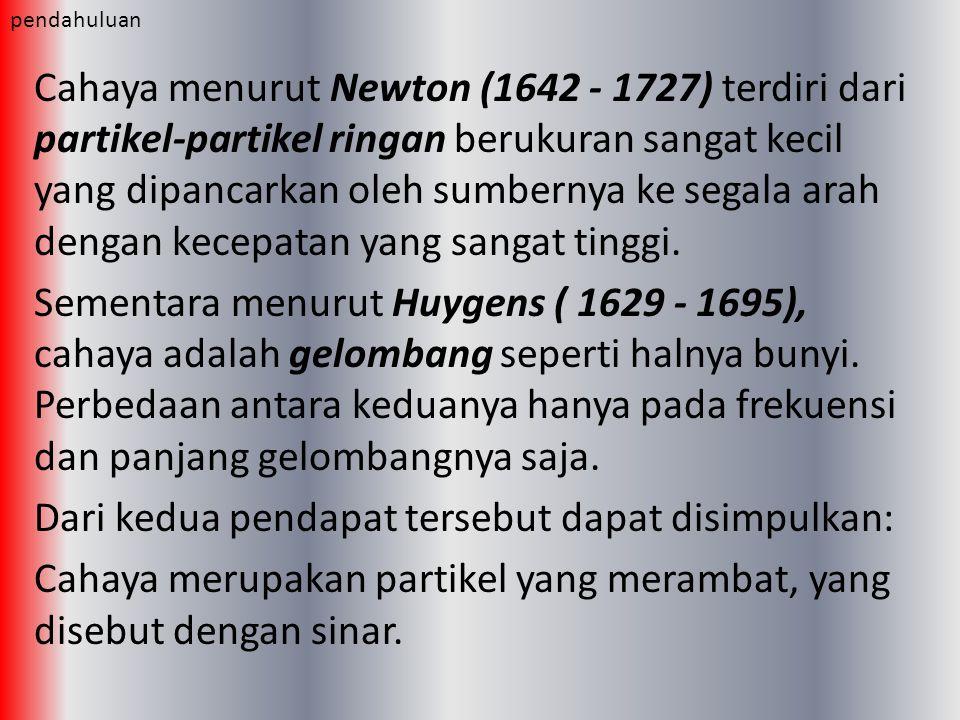 Cahaya menurut Newton (1642 - 1727) terdiri dari partikel-partikel ringan berukuran sangat kecil yang dipancarkan oleh sumbernya ke segala arah dengan