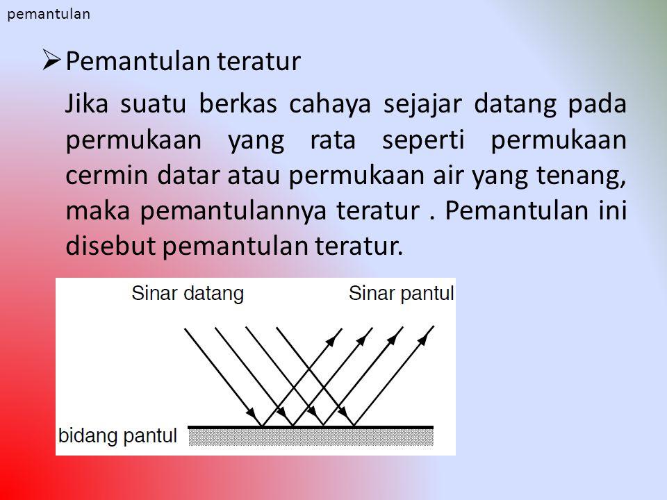  Pemantulan teratur Jika suatu berkas cahaya sejajar datang pada permukaan yang rata seperti permukaan cermin datar atau permukaan air yang tenang, m