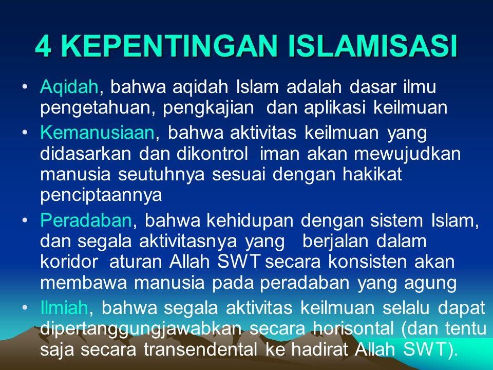 4 KEPENTINGAN ISLAMISASI Aqidah, bahwa aqidah Islam adalah dasar ilmu pengetahuan, pengkajian dan aplikasi keilmuan Kemanusiaan, bahwa aktivitas keilmuan yang didasarkan dan dikontrol iman akan mewujudkan manusia seutuhnya sesuai dengan hakikat penciptaannya Peradaban, bahwa kehidupan dengan sistem Islam, dan segala aktivitasnya yang berjalan dalam koridor aturan Allah SWT secara konsisten akan membawa manusia pada peradaban yang agung Ilmiah, bahwa segala aktivitas keilmuan selalu dapat dipertanggungjawabkan secara horisontal (dan tentu saja secara transendental ke hadirat Allah SWT).