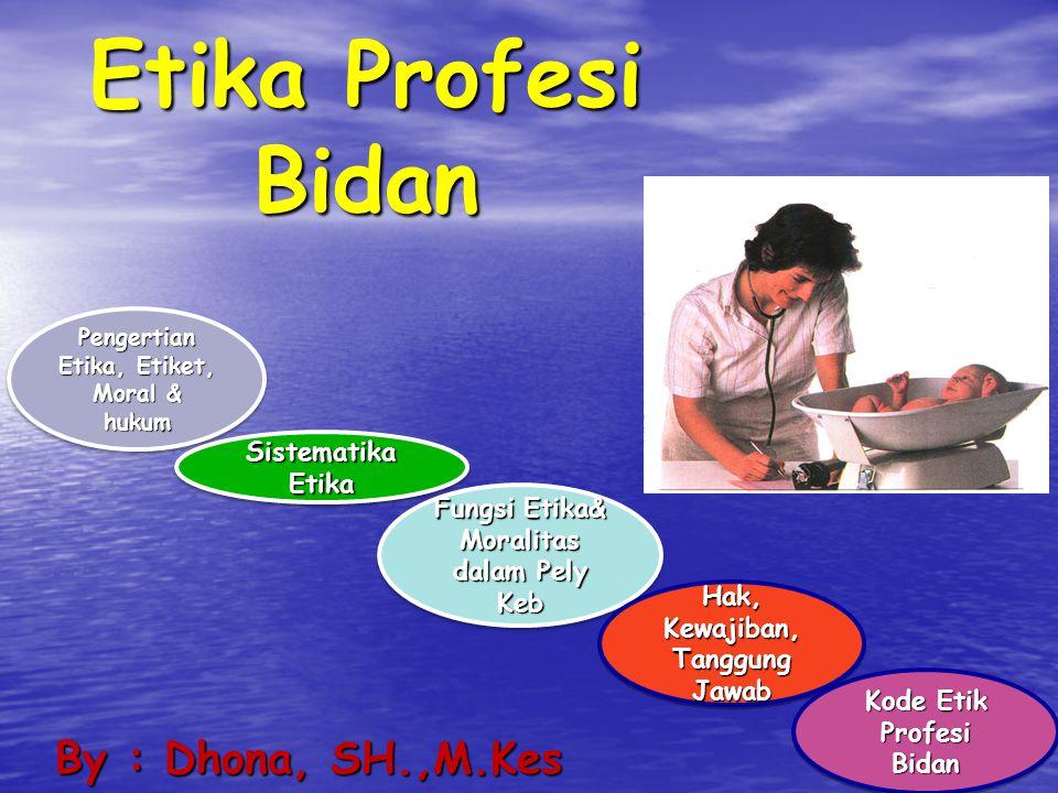 Etika Profesi Bidan By : Dhona, SH.,M.Kes Pengertian Etika, Etiket, Moral & hukum Pengertian Etika, Etiket, Moral & hukum Pengertian Etika, Etiket, Mo
