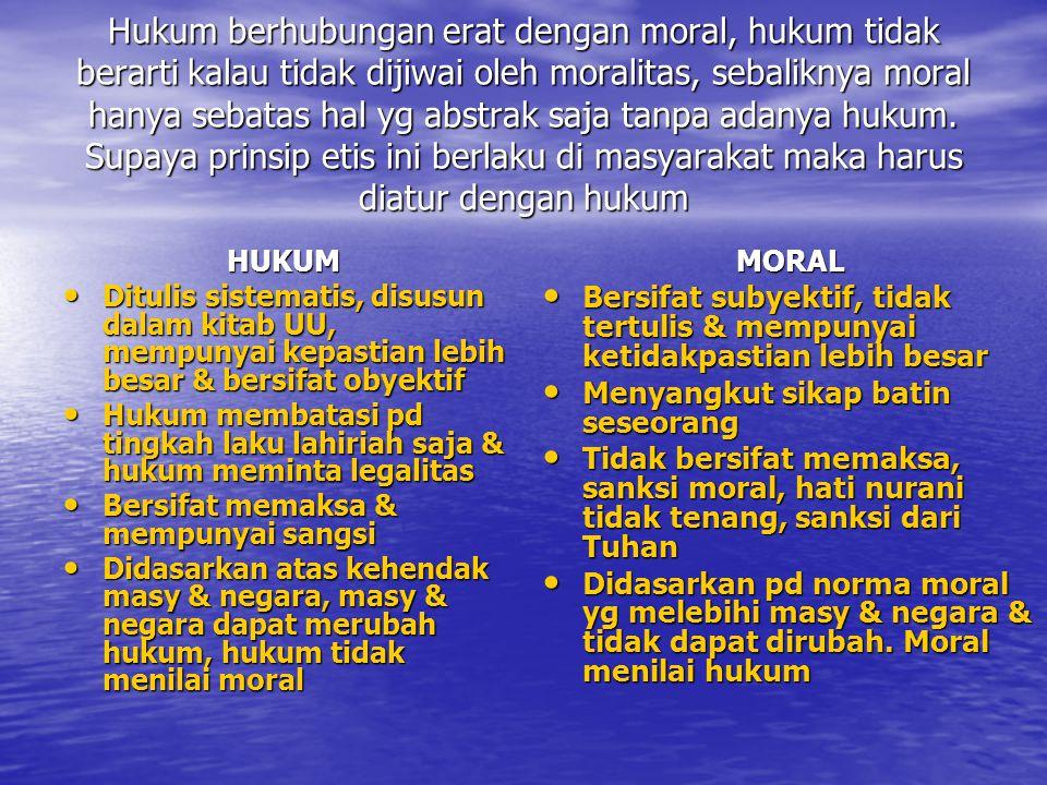 Hukum berhubungan erat dengan moral, hukum tidak berarti kalau tidak dijiwai oleh moralitas, sebaliknya moral hanya sebatas hal yg abstrak saja tanpa