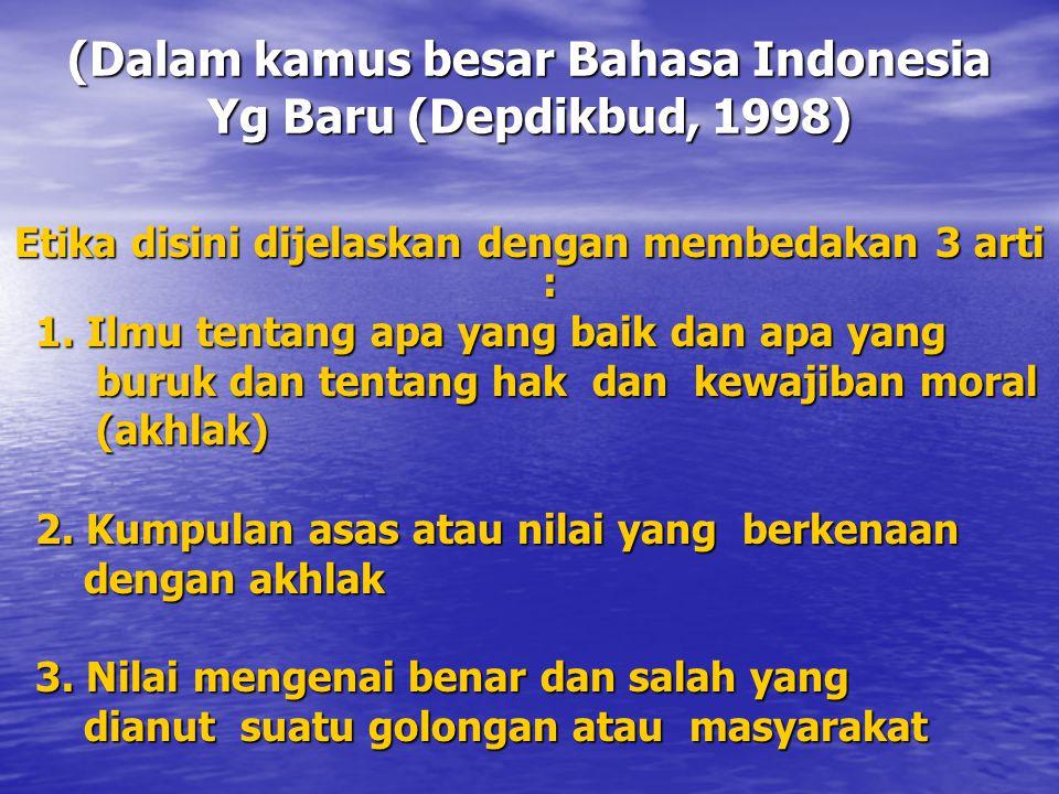 (Dalam kamus besar Bahasa Indonesia Yg Baru (Depdikbud, 1998) Etika disini dijelaskan dengan membedakan 3 arti : 1. Ilmu tentang apa yang baik dan apa