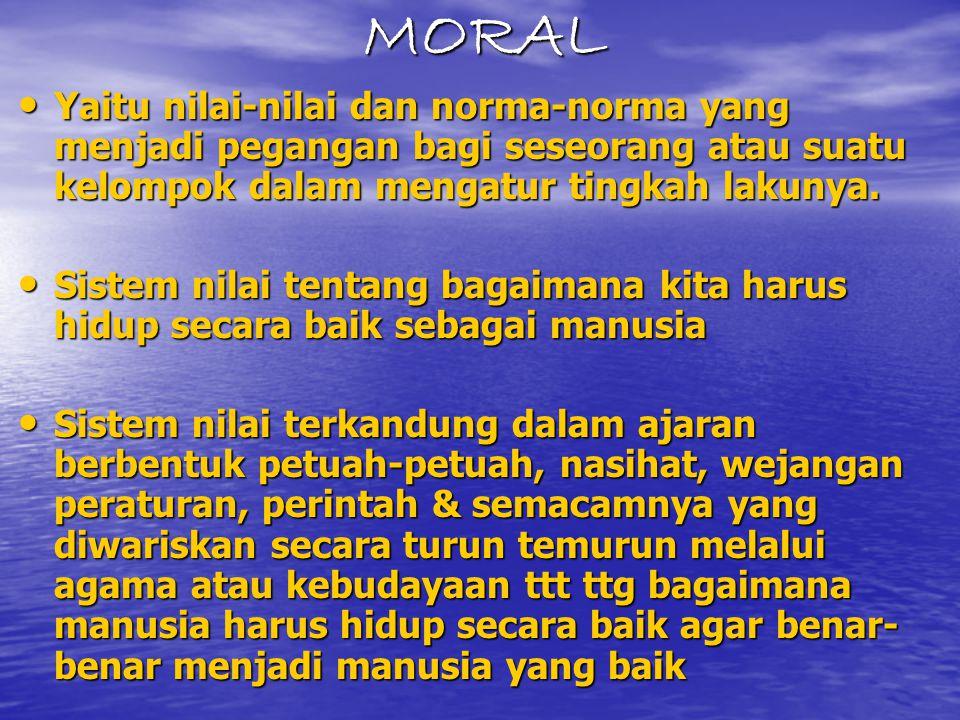 MORAL Yaitu nilai-nilai dan norma-norma yang menjadi pegangan bagi seseorang atau suatu kelompok dalam mengatur tingkah lakunya. Yaitu nilai-nilai dan