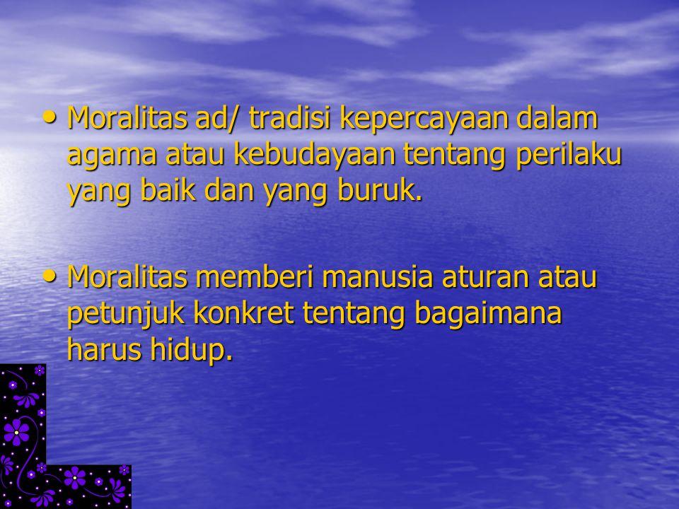 Moralitas ad/ tradisi kepercayaan dalam agama atau kebudayaan tentang perilaku yang baik dan yang buruk. Moralitas ad/ tradisi kepercayaan dalam agama