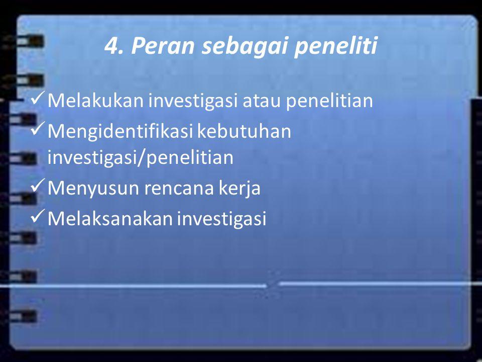 4. Peran sebagai peneliti Melakukan investigasi atau penelitian Mengidentifikasi kebutuhan investigasi/penelitian Menyusun rencana kerja Melaksanakan