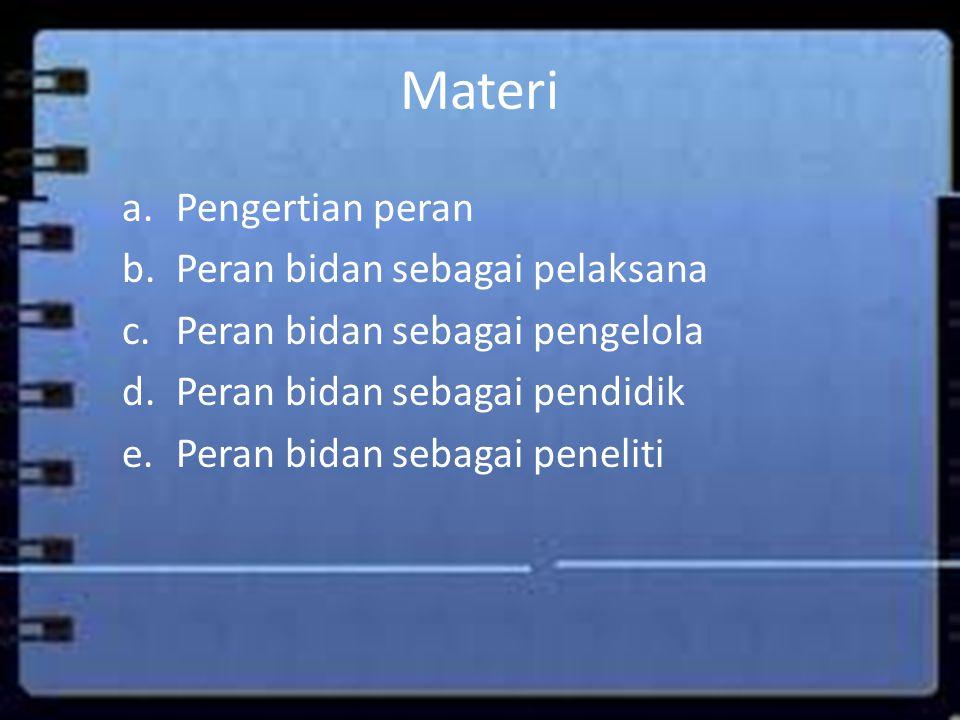 Materi a.Pengertian peran b.Peran bidan sebagai pelaksana c.Peran bidan sebagai pengelola d.Peran bidan sebagai pendidik e.Peran bidan sebagai penelit