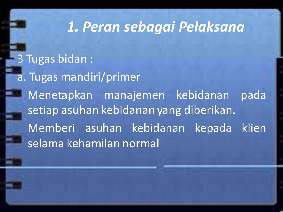1. Peran sebagai Pelaksana 3 Tugas bidan : a. Tugas mandiri/primer Menetapkan manajemen kebidanan pada setiap asuhan kebidanan yang diberikan. Memberi