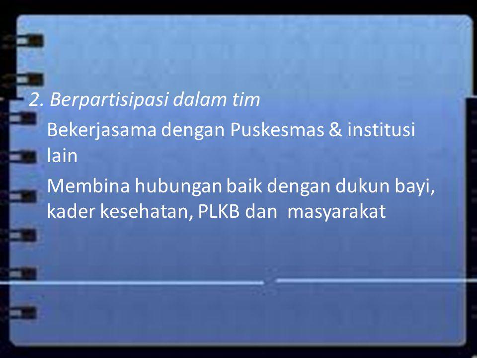 2. Berpartisipasi dalam tim Bekerjasama dengan Puskesmas & institusi lain Membina hubungan baik dengan dukun bayi, kader kesehatan, PLKB dan masyaraka