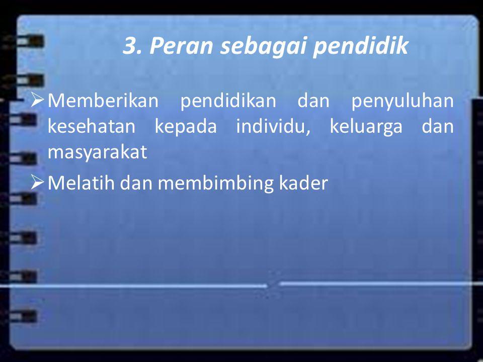 3. Peran sebagai pendidik  Memberikan pendidikan dan penyuluhan kesehatan kepada individu, keluarga dan masyarakat  Melatih dan membimbing kader