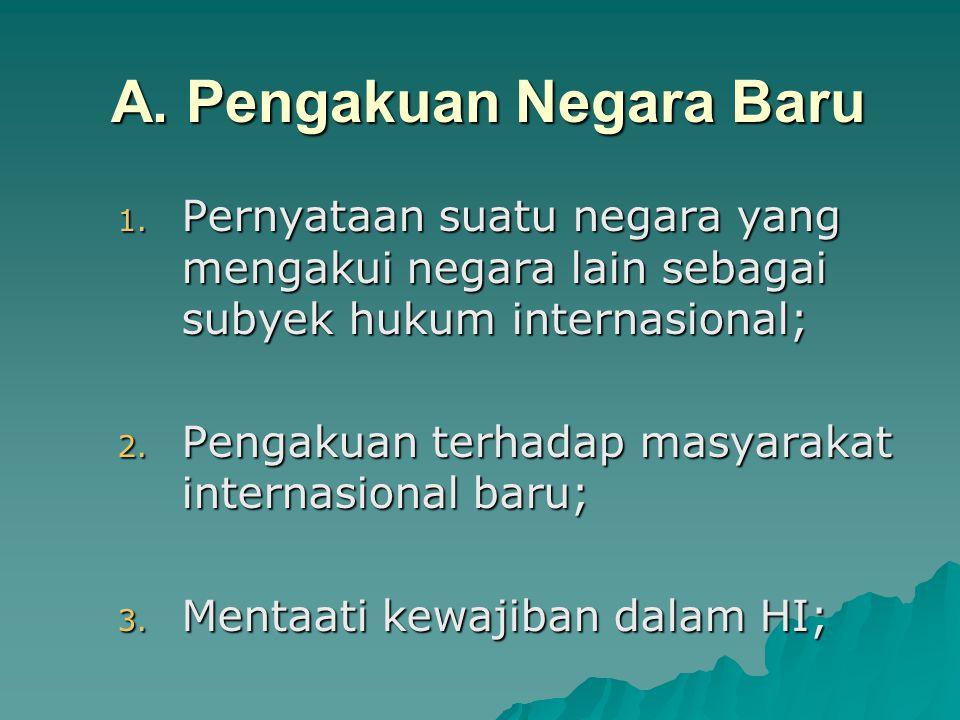 A. Pengakuan Negara Baru 1. Pernyataan suatu negara yang mengakui negara lain sebagai subyek hukum internasional; 2. Pengakuan terhadap masyarakat int