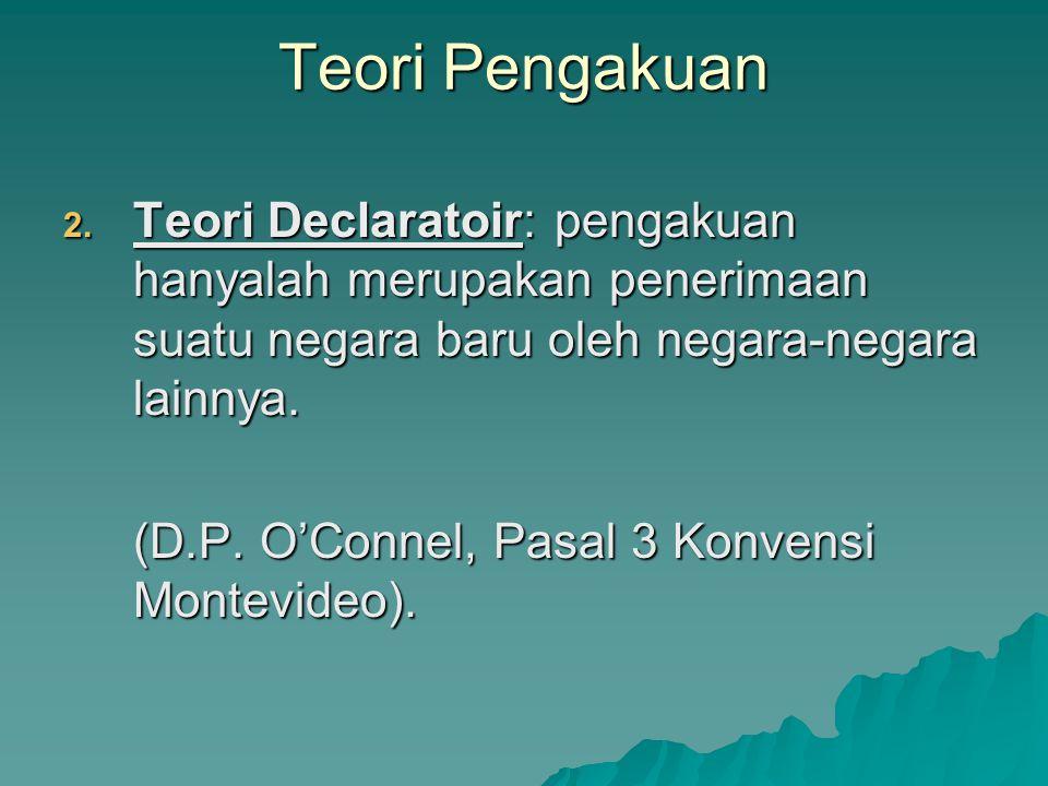 2. Teori Declaratoir: pengakuan hanyalah merupakan penerimaan suatu negara baru oleh negara-negara lainnya. (D.P. O'Connel, Pasal 3 Konvensi Montevide