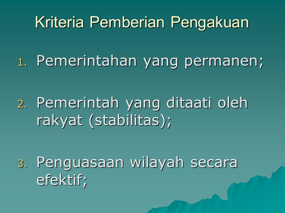 Kriteria Pemberian Pengakuan 1. Pemerintahan yang permanen; 2. Pemerintah yang ditaati oleh rakyat (stabilitas); 3. Penguasaan wilayah secara efektif;