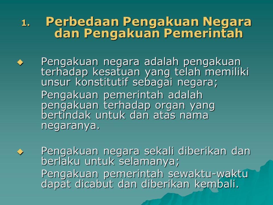 1. Perbedaan Pengakuan Negara dan Pengakuan Pemerintah  Pengakuan negara adalah pengakuan terhadap kesatuan yang telah memiliki unsur konstitutif seb