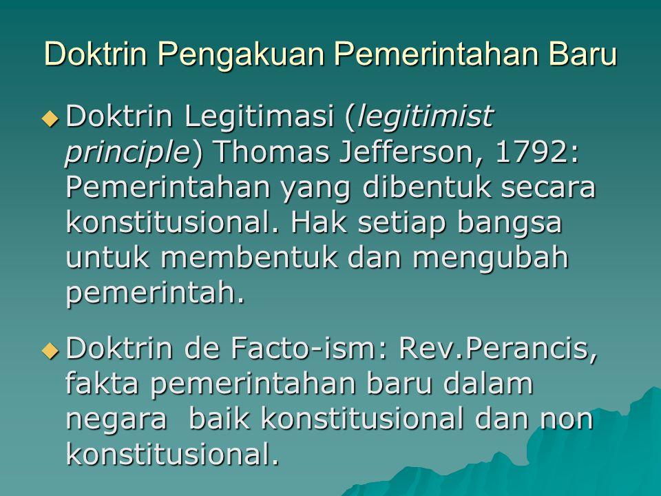 Doktrin Pengakuan Pemerintahan Baru  Doktrin Legitimasi (legitimist principle) Thomas Jefferson, 1792: Pemerintahan yang dibentuk secara konstitusion
