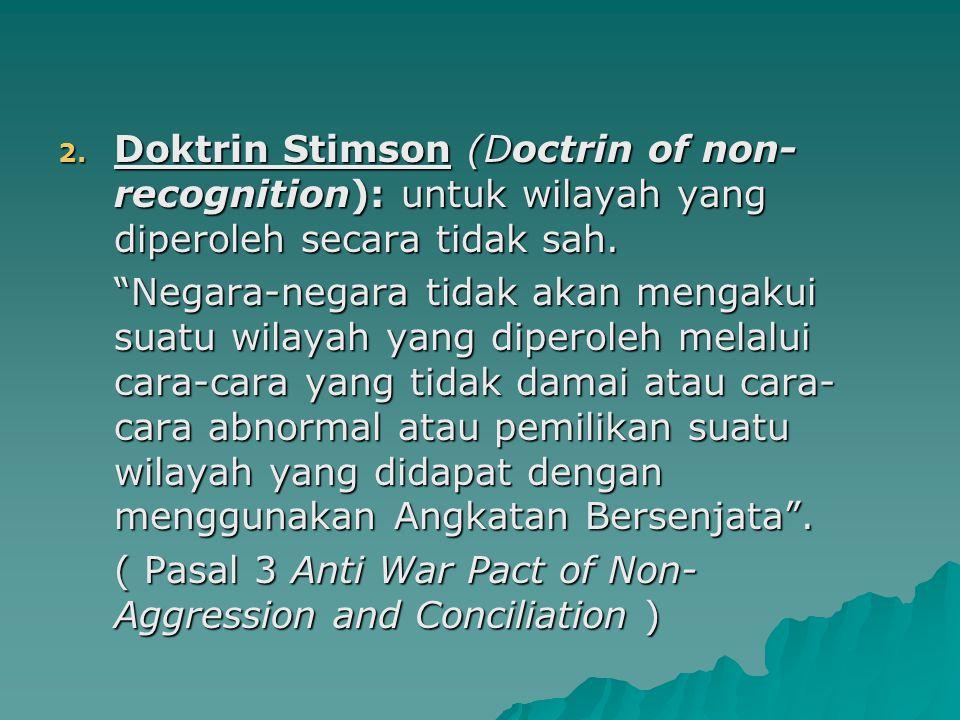 """2. Doktrin Stimson (Doctrin of non- recognition): untuk wilayah yang diperoleh secara tidak sah. """"Negara-negara tidak akan mengakui suatu wilayah yang"""