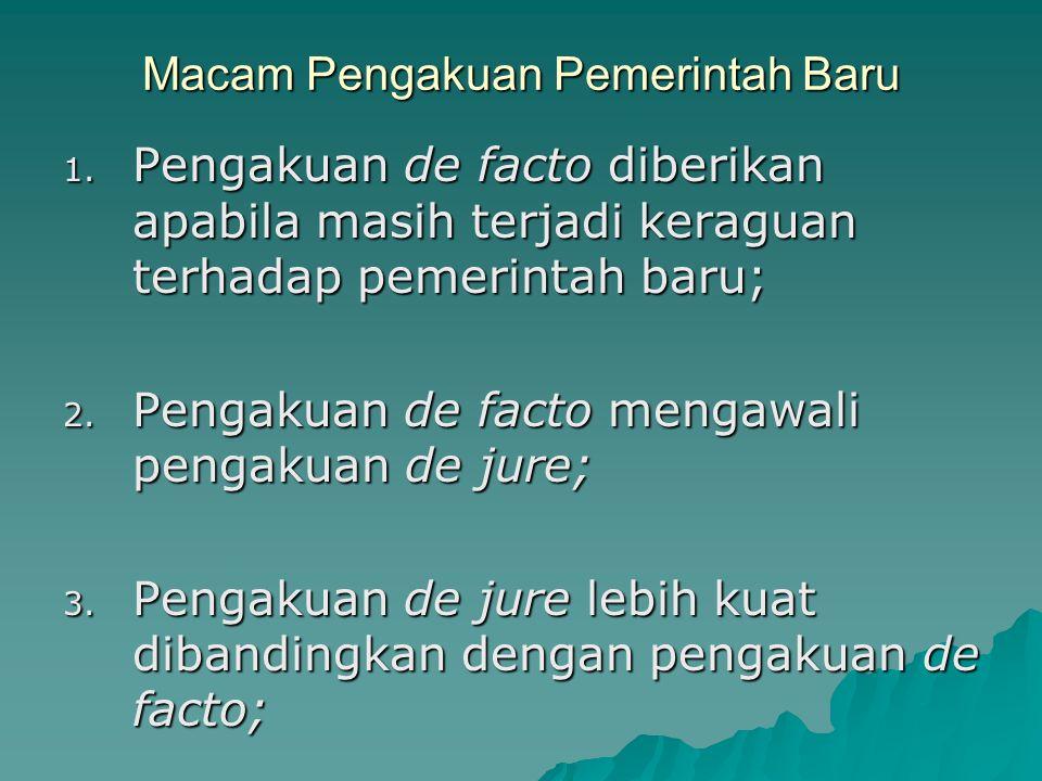 Macam Pengakuan Pemerintah Baru 1. Pengakuan de facto diberikan apabila masih terjadi keraguan terhadap pemerintah baru; 2. Pengakuan de facto mengawa