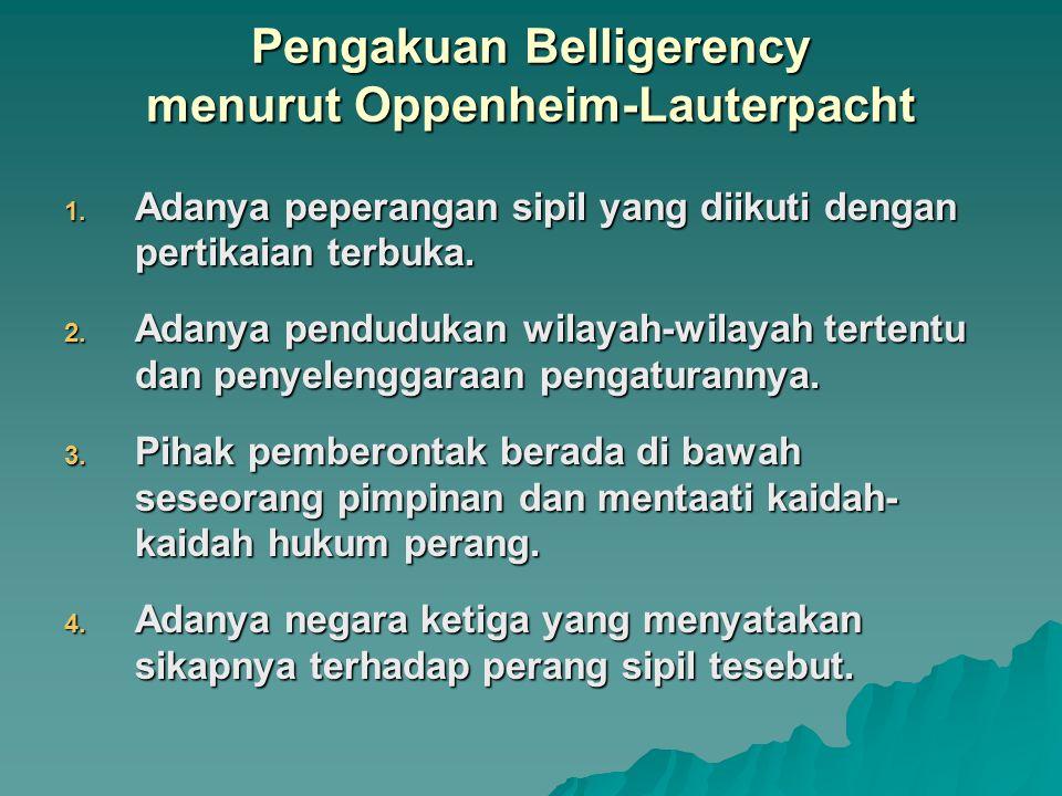 Pengakuan Belligerency menurut Oppenheim-Lauterpacht 1. Adanya peperangan sipil yang diikuti dengan pertikaian terbuka. 2. Adanya pendudukan wilayah-w