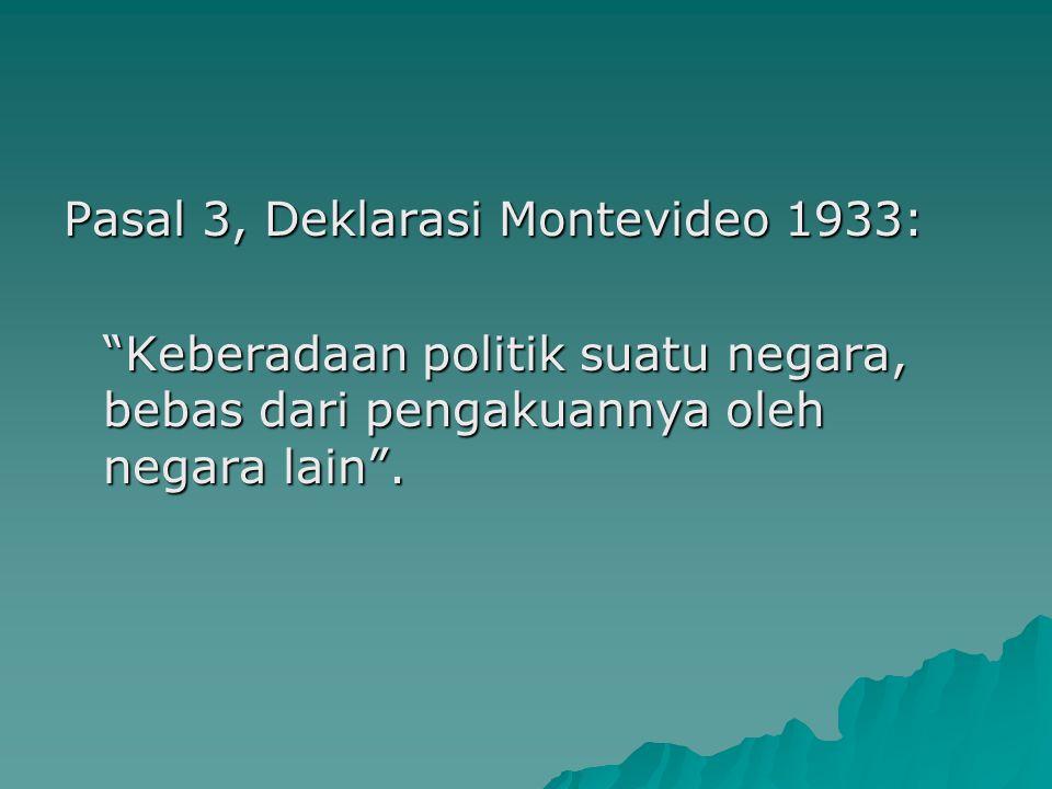 """Pasal 3, Deklarasi Montevideo 1933: """"Keberadaan politik suatu negara, bebas dari pengakuannya oleh negara lain""""."""