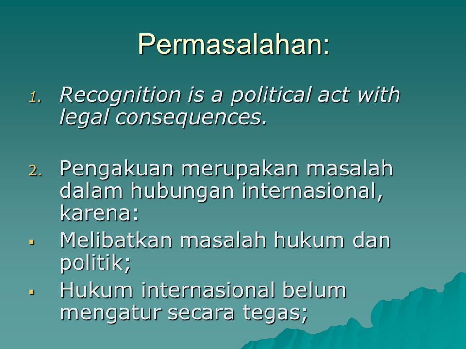 Permasalahan: 1. Recognition is a political act with legal consequences. 2. Pengakuan merupakan masalah dalam hubungan internasional, karena:  Meliba