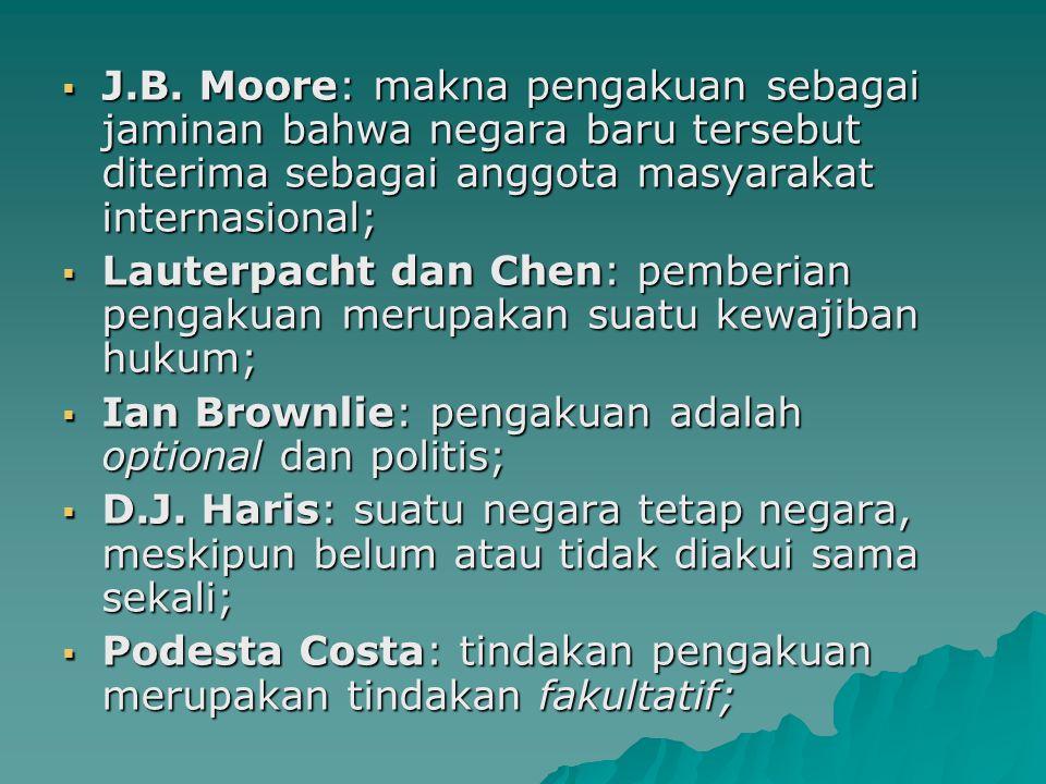  J.B. Moore: makna pengakuan sebagai jaminan bahwa negara baru tersebut diterima sebagai anggota masyarakat internasional;  Lauterpacht dan Chen: pe