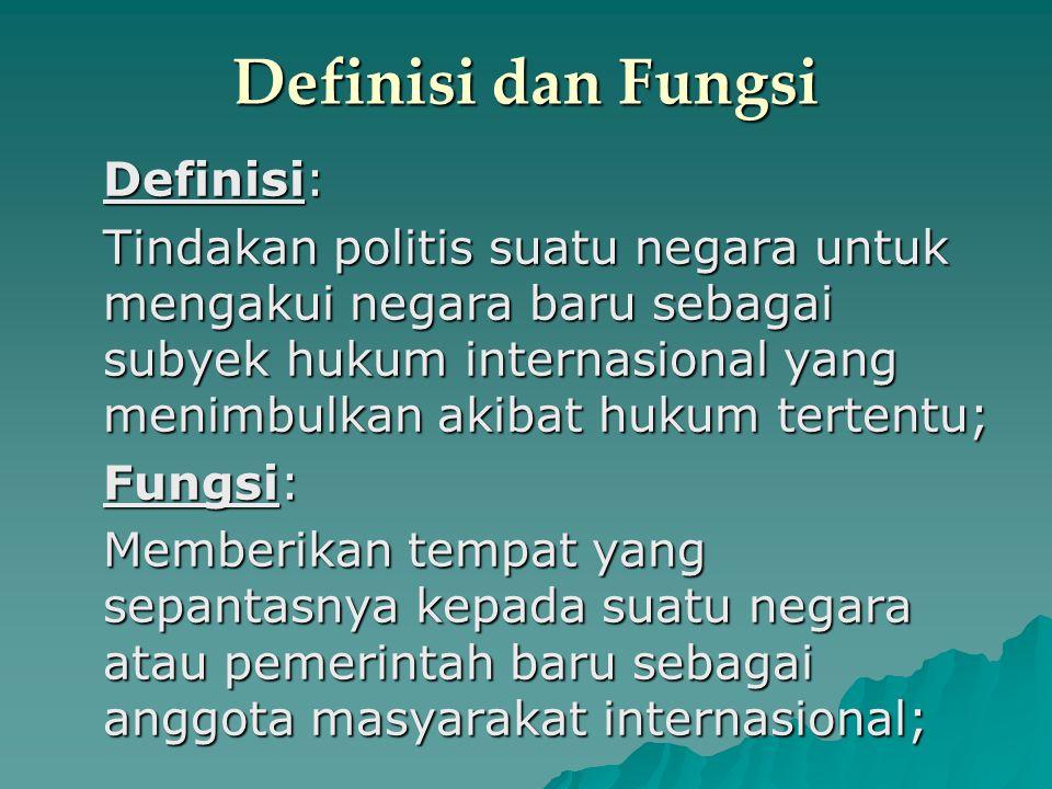 Definisi dan Fungsi Definisi: Tindakan politis suatu negara untuk mengakui negara baru sebagai subyek hukum internasional yang menimbulkan akibat huku