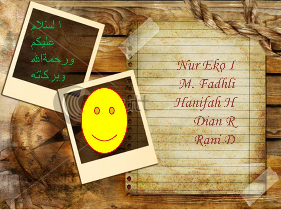 Nur Eko I M. Fadhli Hanifah H Dian R Rani D ا لسّلام عليكم ورحمةالله وبركاته
