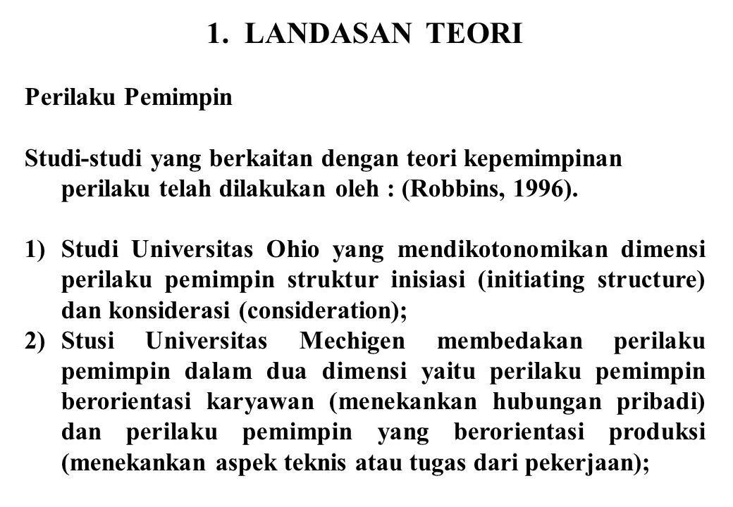 1. LANDASAN TEORI Perilaku Pemimpin Studi-studi yang berkaitan dengan teori kepemimpinan perilaku telah dilakukan oleh : (Robbins, 1996). 1)Studi Univ