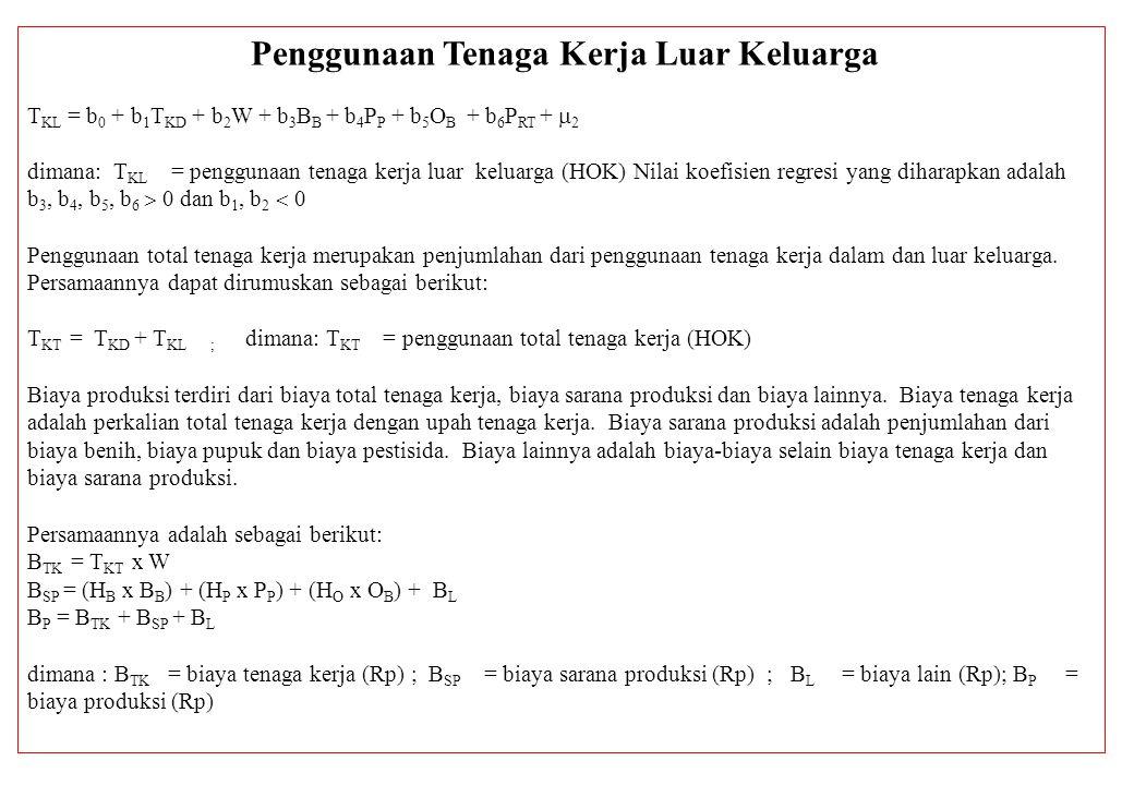 Penggunaan Tenaga Kerja Luar Keluarga T KL = b 0 + b 1 T KD + b 2 W + b 3 B B + b 4 P P + b 5 O B + b 6 P RT +  2 dimana: T KL = penggunaan tenaga ke