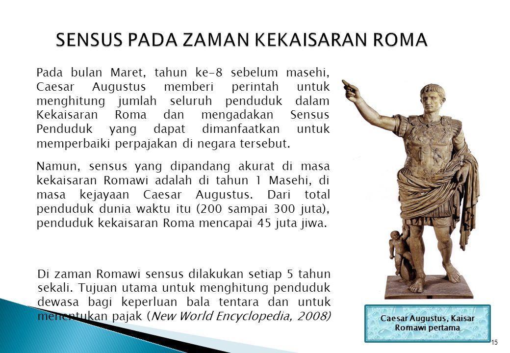 15 SENSUS PADA ZAMAN KEKAISARAN ROMA Pada bulan Maret, tahun ke-8 sebelum masehi, Caesar Augustus memberi perintah untuk menghitung jumlah seluruh penduduk dalam Kekaisaran Roma dan mengadakan Sensus Penduduk yang dapat dimanfaatkan untuk memperbaiki perpajakan di negara tersebut.