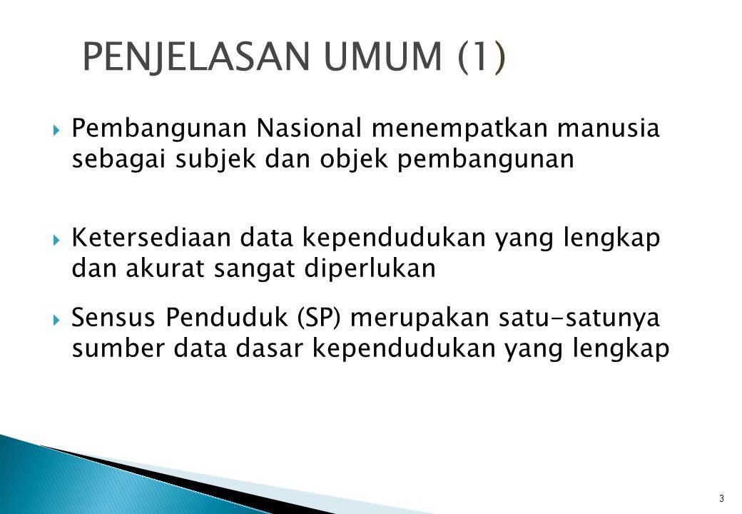  Pembangunan Nasional menempatkan manusia sebagai subjek dan objek pembangunan PENJELASAN UMUM (1) 3  Ketersediaan data kependudukan yang lengkap dan akurat sangat diperlukan  Sensus Penduduk (SP) merupakan satu-satunya sumber data dasar kependudukan yang lengkap