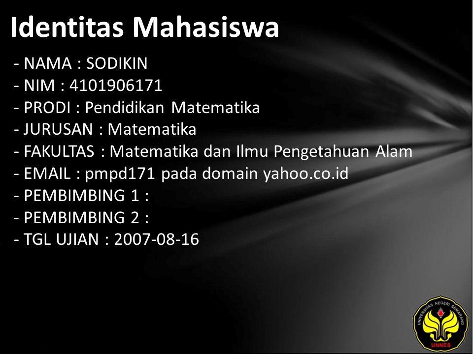 Identitas Mahasiswa - NAMA : SODIKIN - NIM : 4101906171 - PRODI : Pendidikan Matematika - JURUSAN : Matematika - FAKULTAS : Matematika dan Ilmu Pengetahuan Alam - EMAIL : pmpd171 pada domain yahoo.co.id - PEMBIMBING 1 : - PEMBIMBING 2 : - TGL UJIAN : 2007-08-16