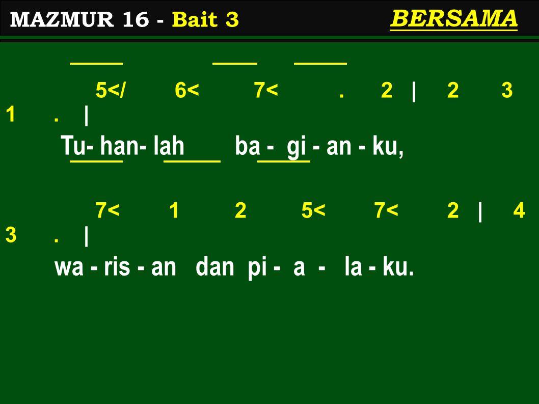 5</ 6< 7<. 2 | 2 3 1. | Tu- han- lah ba - gi - an - ku, 7< 1 2 5< 7< 2 | 4 3. | wa - ris - an dan pi - a - la - ku. MAZMUR 16 - Bait 3 BERSAMA