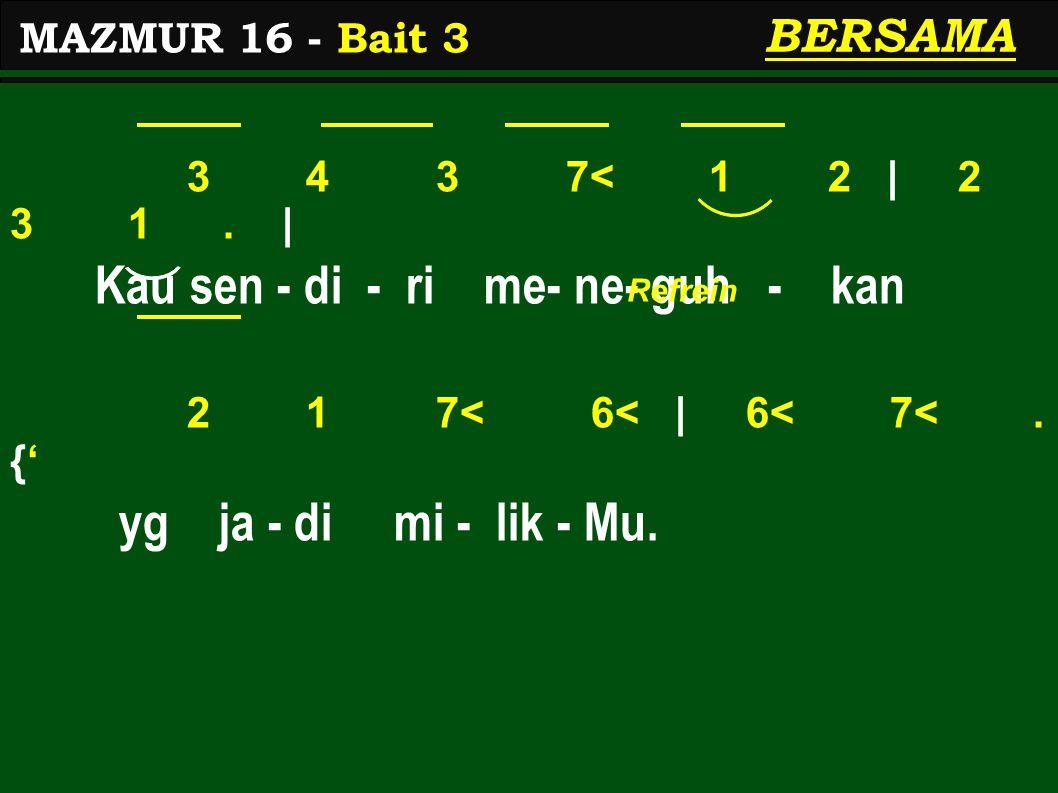 3 4 3 7< 1 2 | 2 3 1. | Kau sen - di - ri me- ne- guh - kan 2 1 7< 6< | 6< 7<. {' yg ja - di mi - lik - Mu. MAZMUR 16 - Bait 3 BERSAMA Refrein