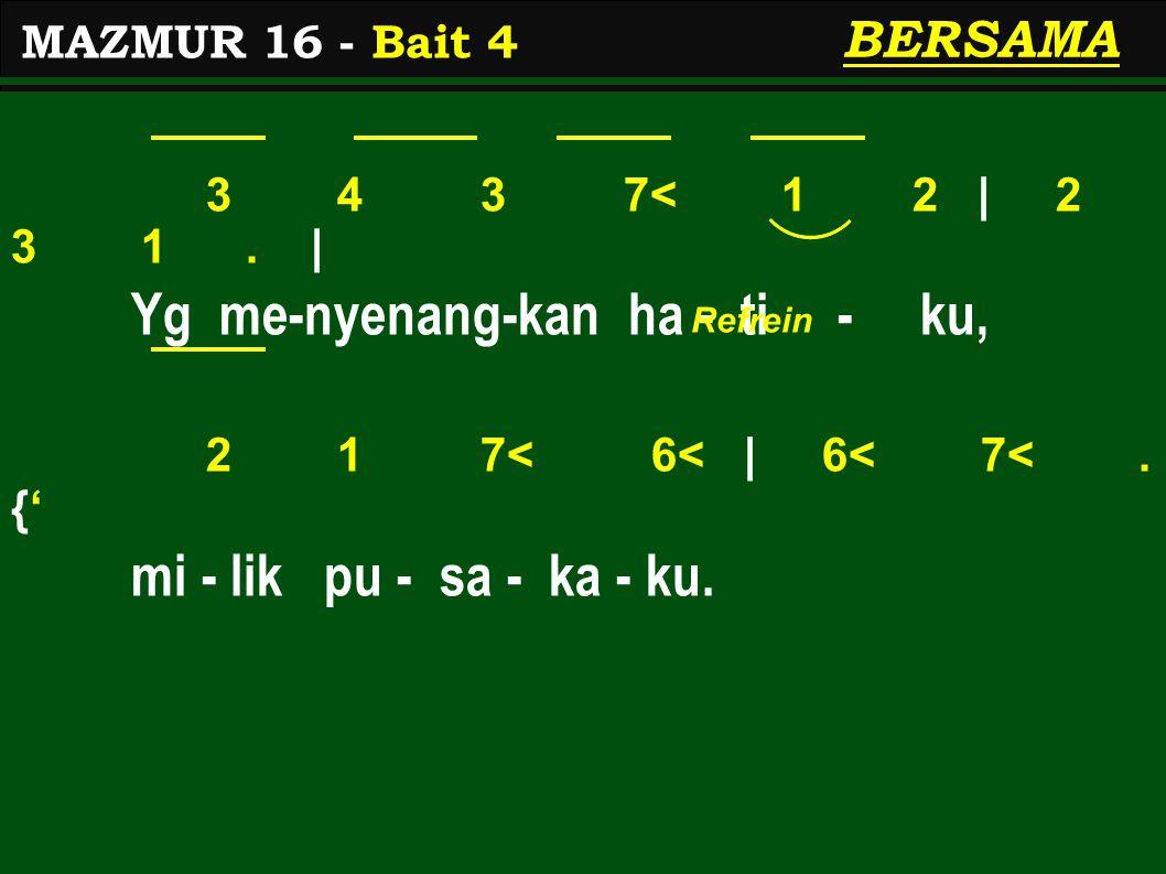 3 4 3 7< 1 2 | 2 3 1. | Yg me-nyenang-kan ha - ti - ku, 2 1 7< 6< | 6< 7<. {' mi - lik pu - sa - ka - ku. MAZMUR 16 - Bait 4 BERSAMA Refrein