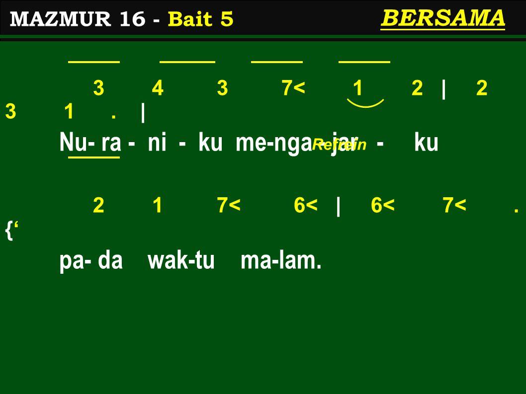 3 4 3 7< 1 2 | 2 3 1. | Nu- ra - ni - ku me-nga - jar - ku 2 1 7< 6< | 6< 7<. {' pa- da wak-tu ma-lam. MAZMUR 16 - Bait 5 BERSAMA Refrein