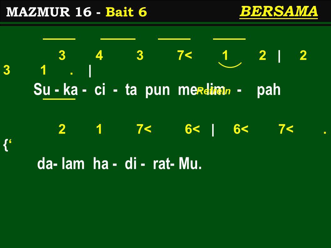 3 4 3 7< 1 2 | 2 3 1. | Su - ka - ci - ta pun me- lim - pah 2 1 7< 6< | 6< 7<. {' da- lam ha - di - rat- Mu. MAZMUR 16 - Bait 6 BERSAMA Refrein