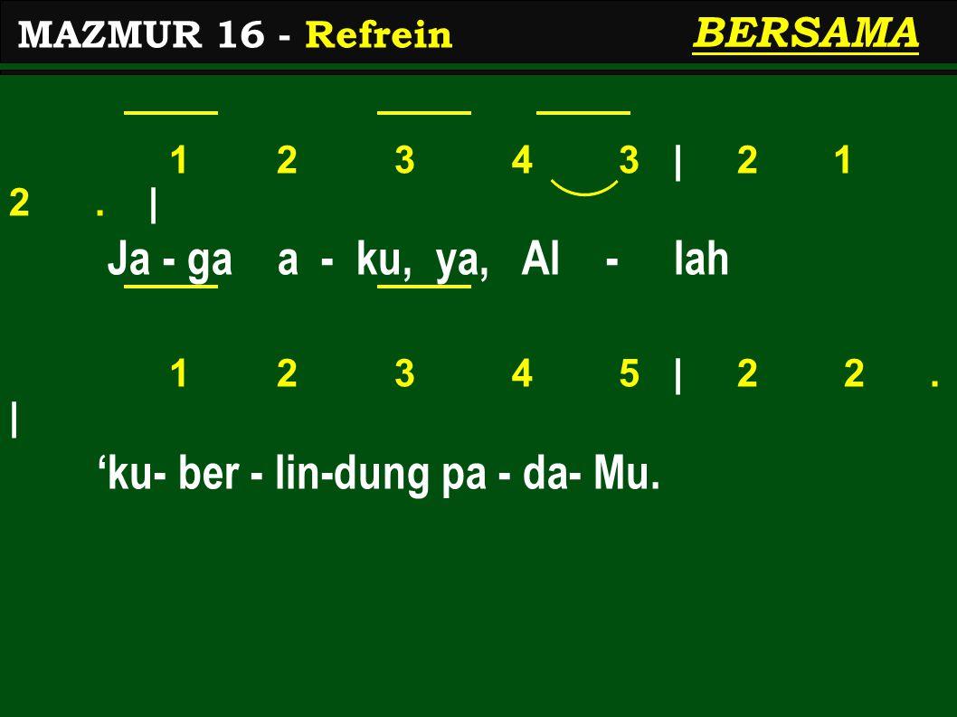 1 2 3 4 3 | 2 1 2. | Ja - ga a - ku, ya, Al - lah 1 2 3 4 5 | 2 2. | 'ku- ber - lin-dung pa - da- Mu. MAZMUR 16 - Refrein BERSAMA