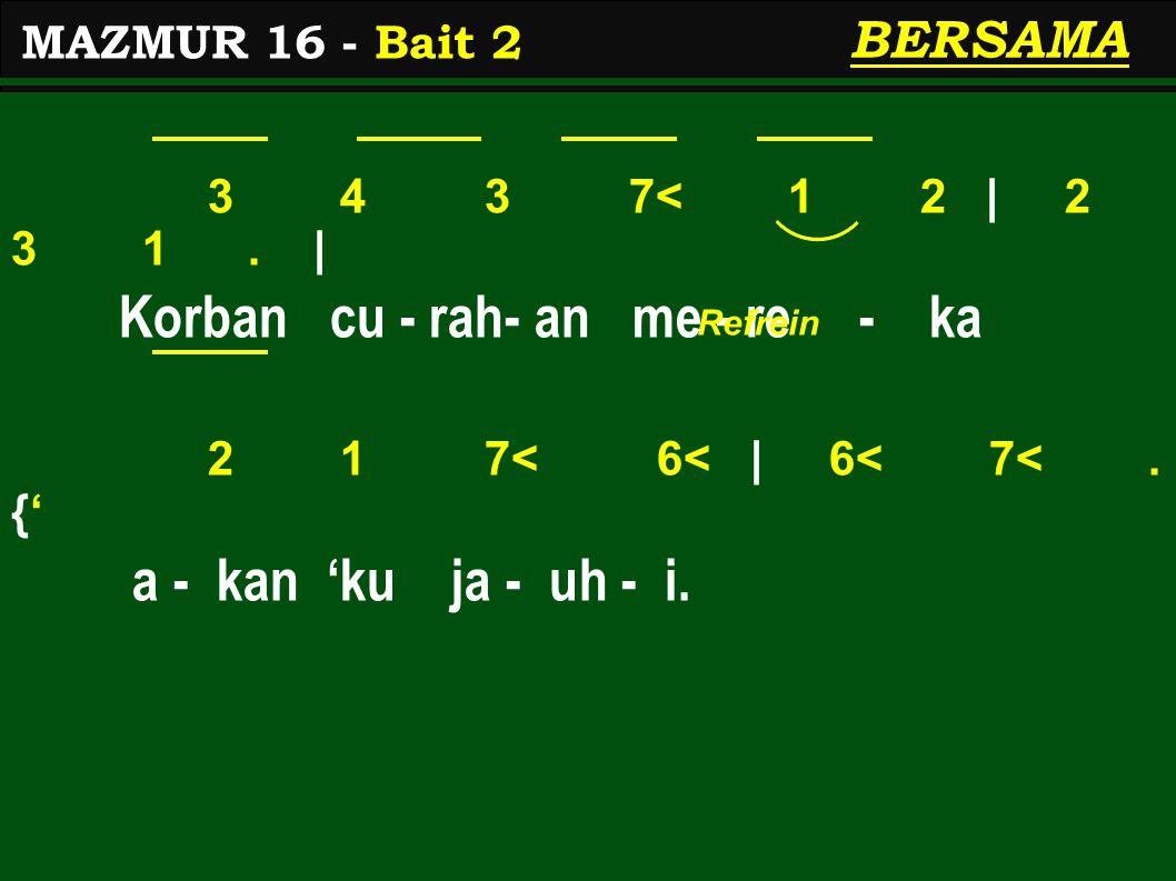 3 4 3 7< 1 2 | 2 3 1. | Korban cu - rah- an me - re - ka 2 1 7< 6< | 6< 7<. {' a - kan 'ku ja - uh - i. MAZMUR 16 - Bait 2 BERSAMA Refrein